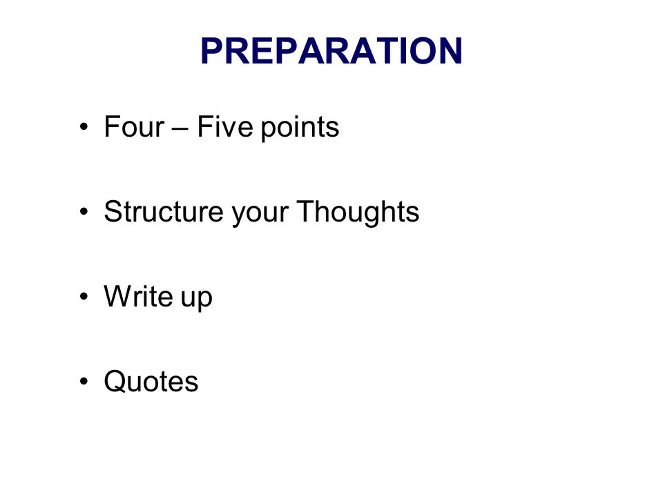 PREPARATION Four – Five points Structure your Thoughts Write up Quotes
