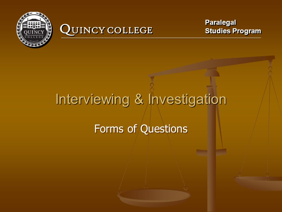 Q UINCY COLLEGE Paralegal Studies Program Paralegal Studies Program Interviewing & Investigation Forms of Questions