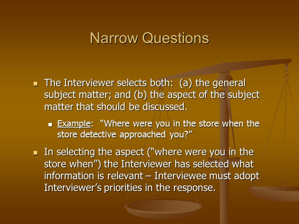 Narrow Questions The Interviewer selects both: (a) the general subject matter; and (b) the aspect of the subject matter that should be discussed.