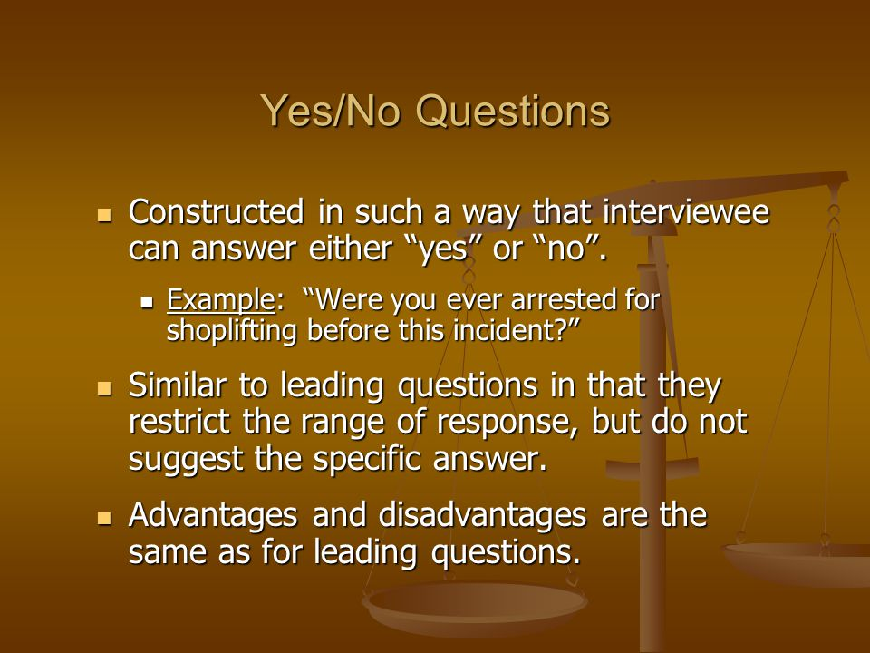 Yes/No Questions Constructed in such a way that interviewee can answer either yes or no .