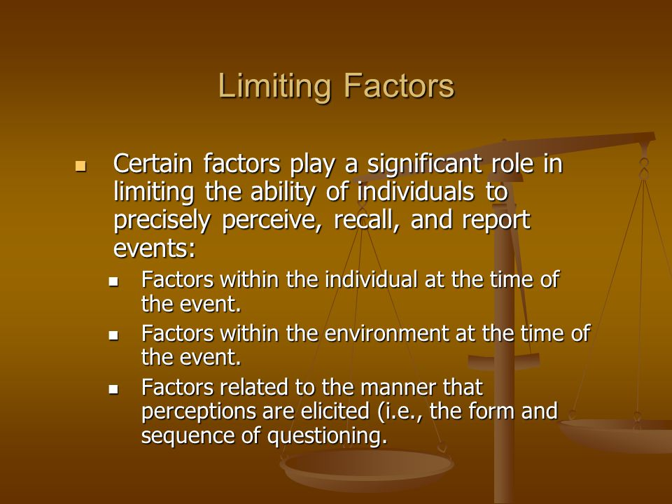 Limiting Factors Certain factors play a significant role in limiting the ability of individuals to precisely perceive, recall, and report events: Certain factors play a significant role in limiting the ability of individuals to precisely perceive, recall, and report events: Factors within the individual at the time of the event.