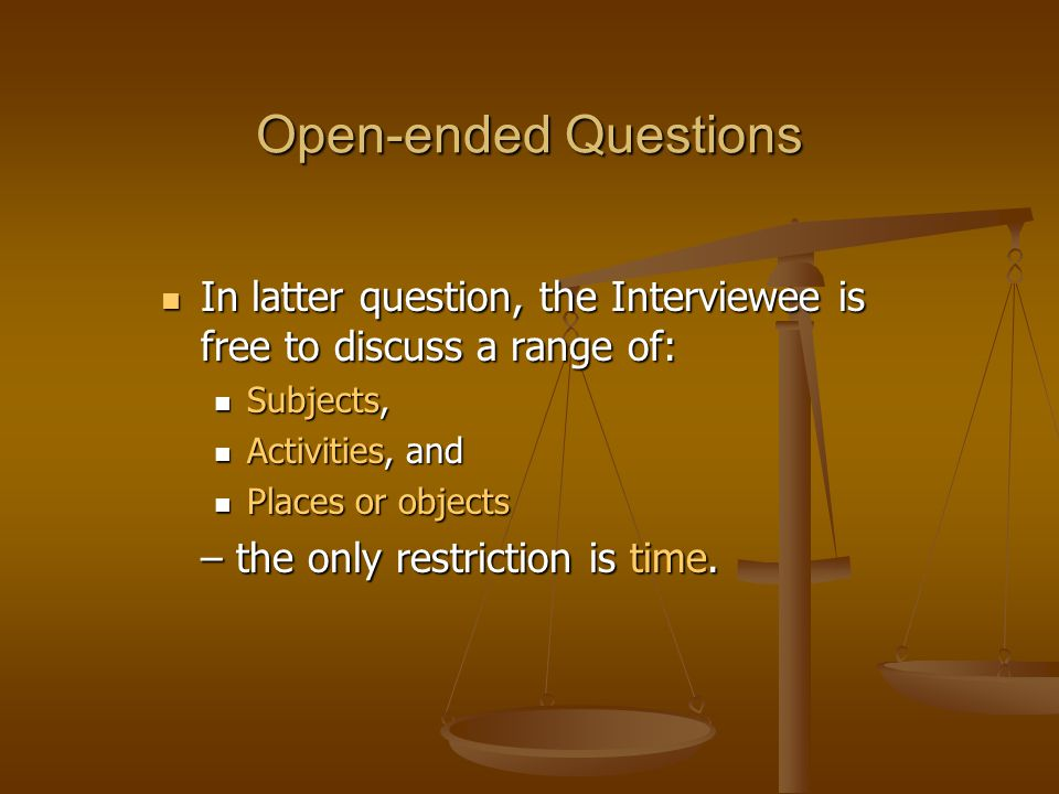 Open-ended Questions In latter question, the Interviewee is free to discuss a range of: In latter question, the Interviewee is free to discuss a range of: Subjects, Subjects, Activities, and Activities, and Places or objects Places or objects – the only restriction is time.