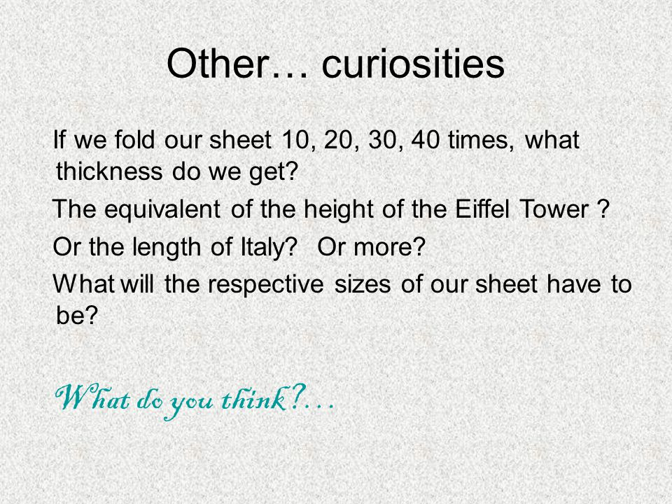 Other… curiosities If we fold our sheet 10, 20, 30, 40 times, what thickness do we get.