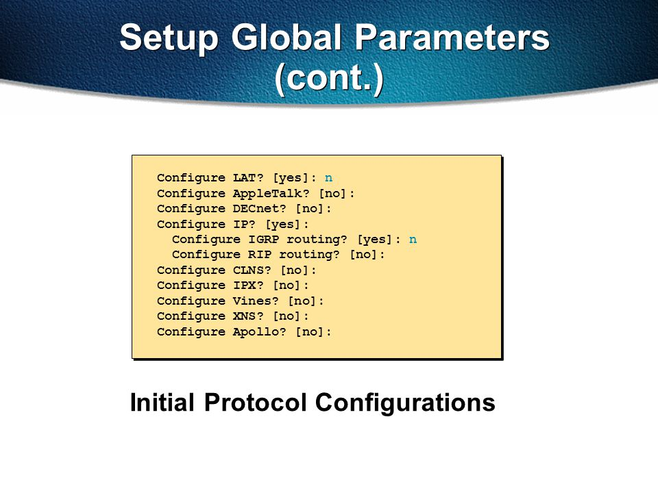 Setup Global Parameters (cont.) Initial Protocol Configurations Configure LAT? [yes]: n Configure AppleTalk? [no]: Configure DECnet? [no]: Configure I