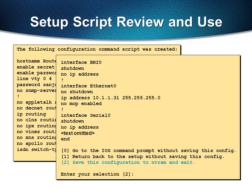 Setup Script Review and Use The following configuration command script was created: hostname Router enable secret 5 $1$/CCk$4r7zDwDNeqkxFO.kJxC3G0 ena