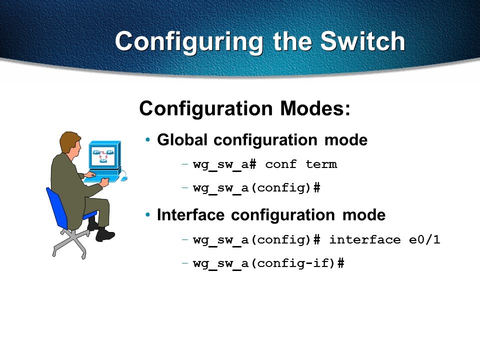 Configuring the Switch Configuration Modes: Global configuration mode –wg_sw_a# conf term –wg_sw_a(config)# Interface configuration mode –wg_sw_a(conf