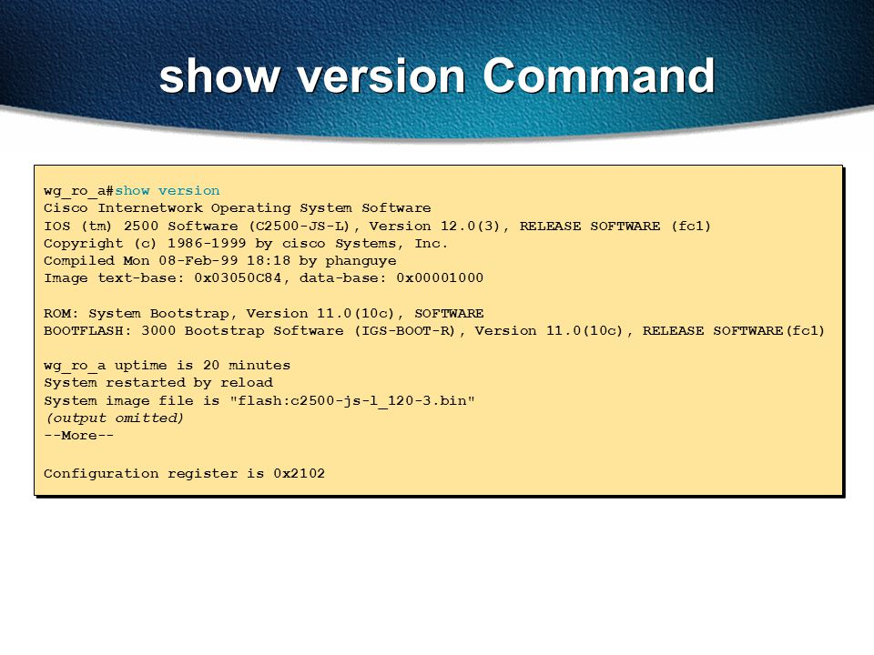 show version Command wg_ro_a#show version Cisco Internetwork Operating System Software IOS (tm) 2500 Software (C2500-JS-L), Version 12.0(3), RELEASE S