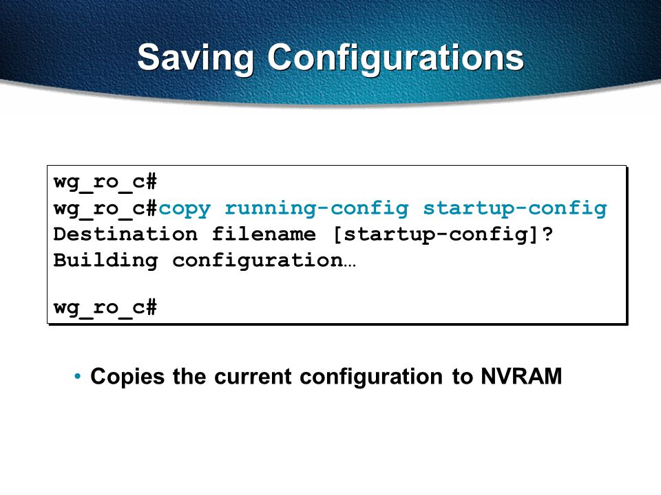 Saving Configurations wg_ro_c# wg_ro_c#copy running-config startup-config Destination filename [startup-config]? Building configuration… wg_ro_c# wg_r