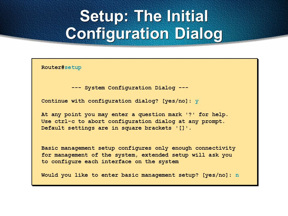 Setup: The Initial Configuration Dialog Router#setup --- System Configuration Dialog --- Continue with configuration dialog? [yes/no]: y At any point
