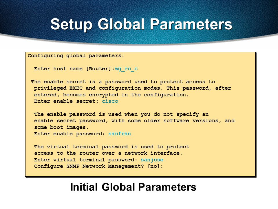 Setup Global Parameters Initial Global Parameters Configuring global parameters: Enter host name [Router]:wg_ro_c The enable secret is a password used