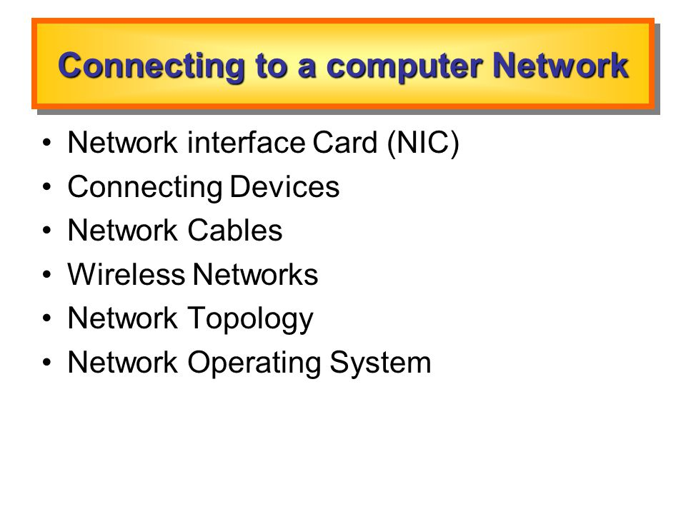 Connecting to a computer Network Network interface Card (NIC) Connecting Devices Network Cables Wireless Networks Network Topology Network Operating System