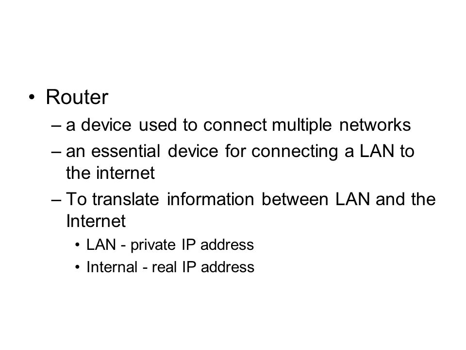 Router –a device used to connect multiple networks –an essential device for connecting a LAN to the internet –To translate information between LAN and the Internet LAN - private IP address Internal - real IP address