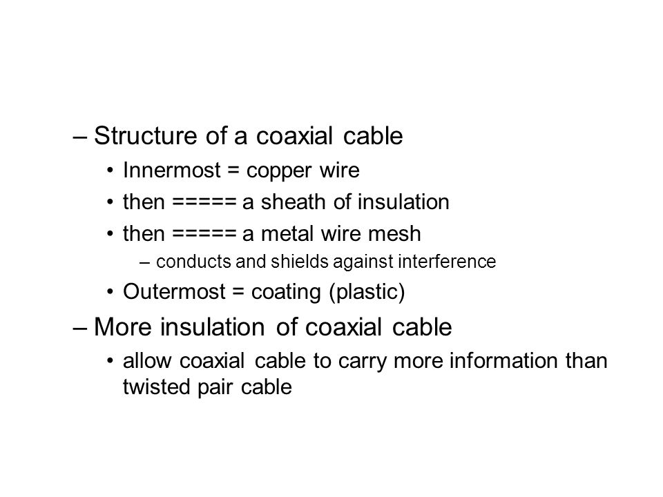 –Structure of a coaxial cable Innermost = copper wire then ===== a sheath of insulation then ===== a metal wire mesh –conducts and shields against interference Outermost = coating (plastic) –More insulation of coaxial cable allow coaxial cable to carry more information than twisted pair cable