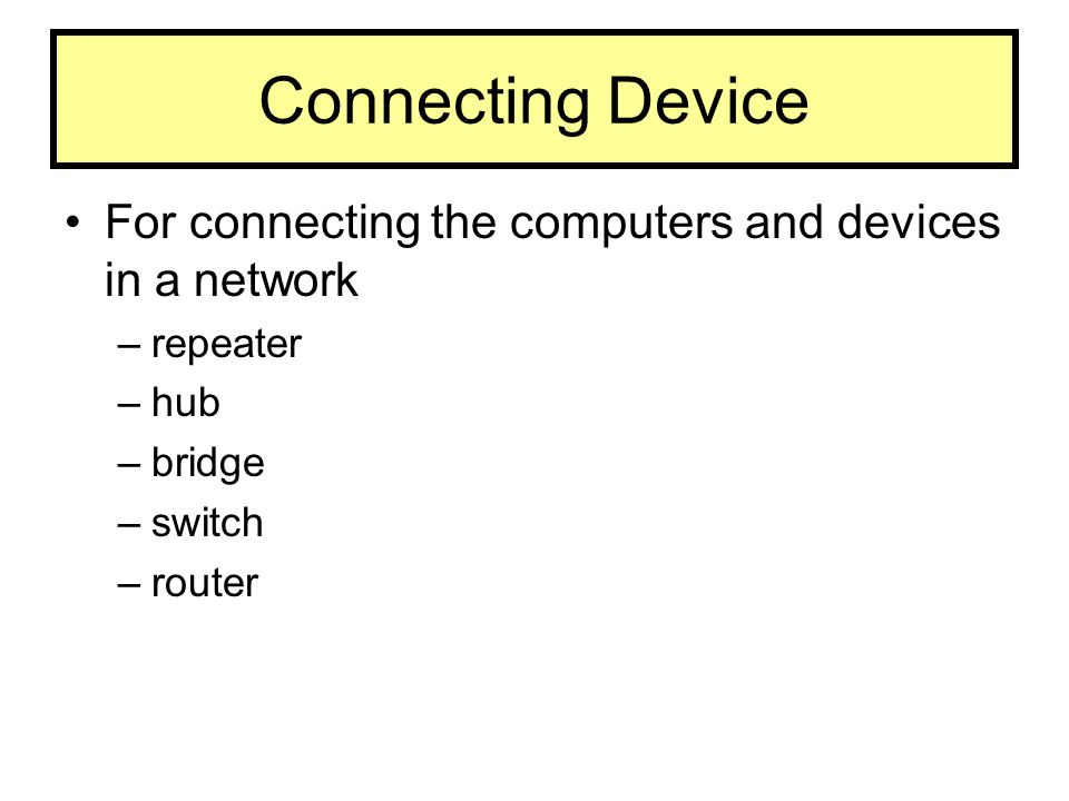 Connecting Device For connecting the computers and devices in a network –repeater –hub –bridge –switch –router