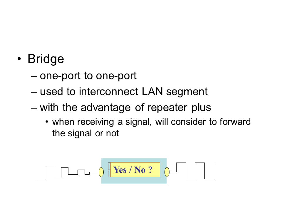 Bridge –one-port to one-port –used to interconnect LAN segment –with the advantage of repeater plus when receiving a signal, will consider to forward the signal or not Yes / No ?