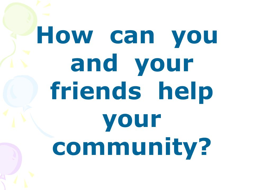 How can you and your friends help your community