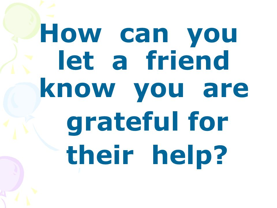 How can you let a friend know you are grateful for their help