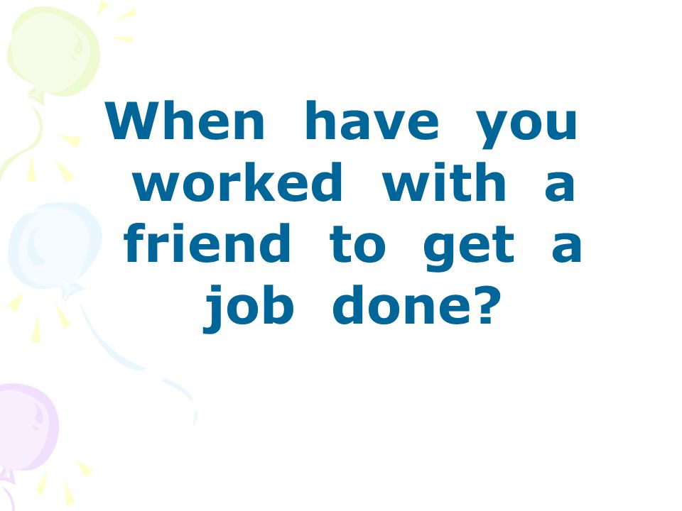 When have you worked with a friend to get a job done