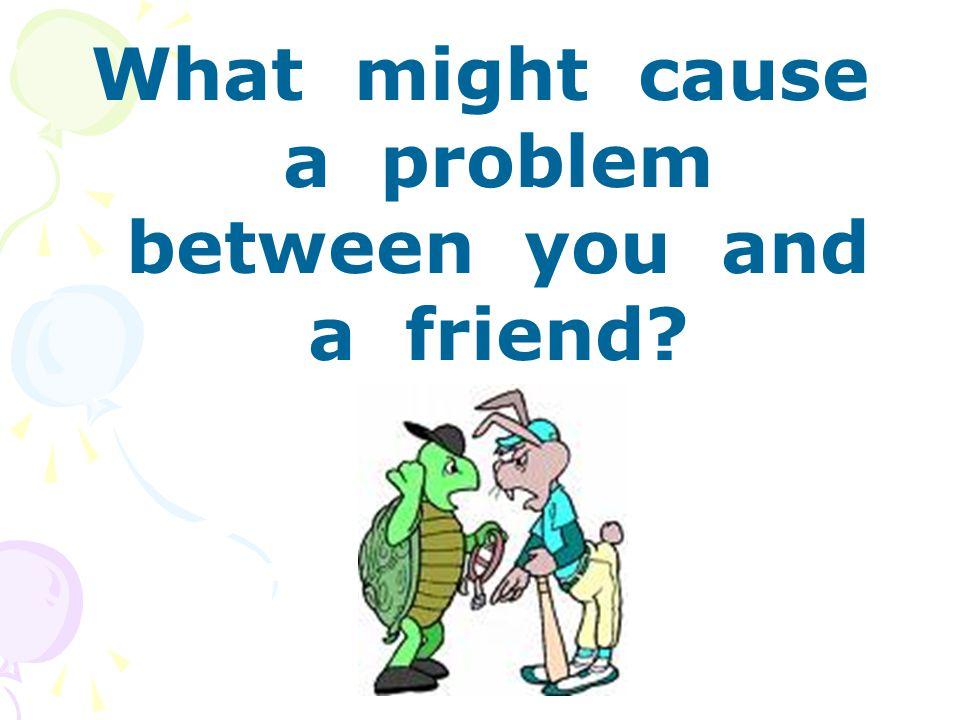 What might cause a problem between you and a friend