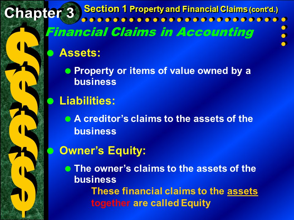Financial Claims in Accounting  Assets:  Property or items of value owned by a business  Liabilities:  A creditor's claims to the assets of the bu