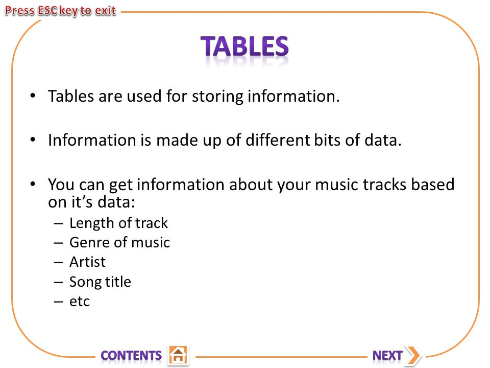 Tables are used for storing information. Information is made up of different bits of data.