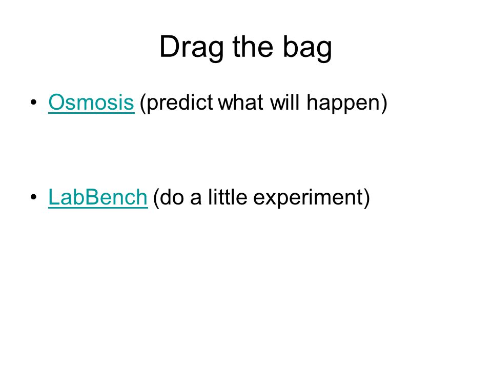 Drag the bag Osmosis (predict what will happen)Osmosis LabBench (do a little experiment)LabBench