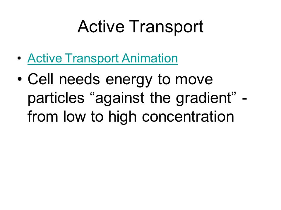"Active Transport Active Transport Animation Cell needs energy to move particles ""against the gradient"" - from low to high concentration"