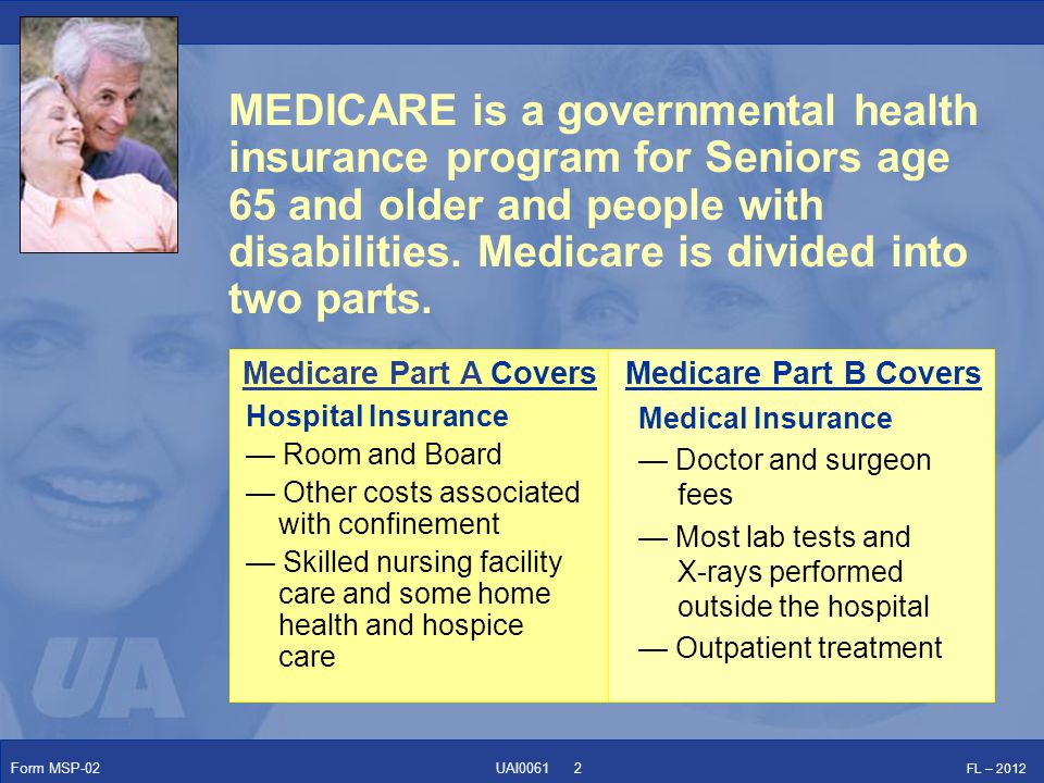 Form MSP-02 FL – 2012 UAI0061 Medicare Part B CoversMedicare Part A Covers MEDICARE is a governmental health insurance program for Seniors age 65 and older and people with disabilities.
