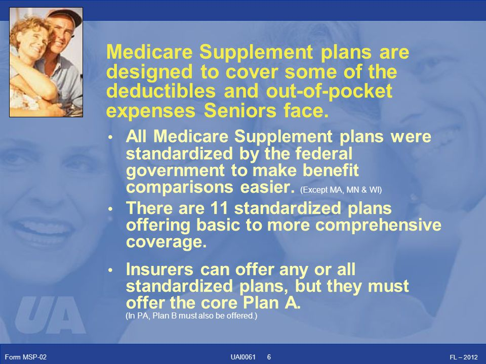Form MSP-02 FL – 2012 UAI0061 Hospitalization: Part A coinsurance plus coverage for 365 additional days after Medicare benefits end Medical Expenses: Part B coinsurance (generally 20% of the Medicare-approved expenses) Blood: First 3 pints of blood each year All standardized plans include these core benefits: 7