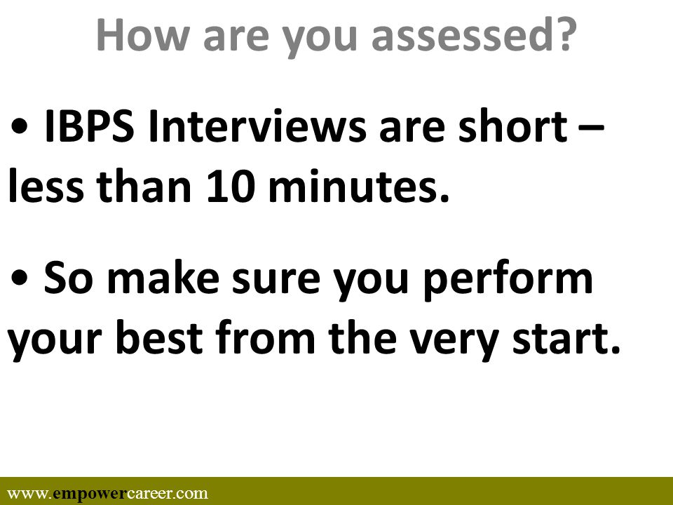 How are you assessed.IBPS Interviews are short – less than 10 minutes.