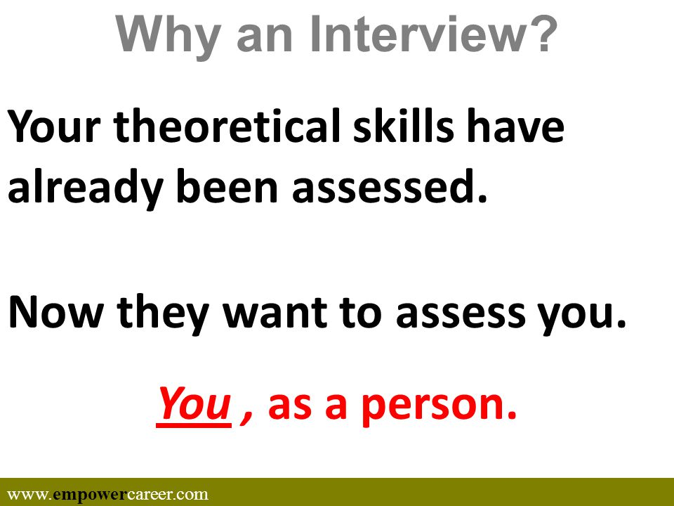 Why an Interview. Your theoretical skills have already been assessed.