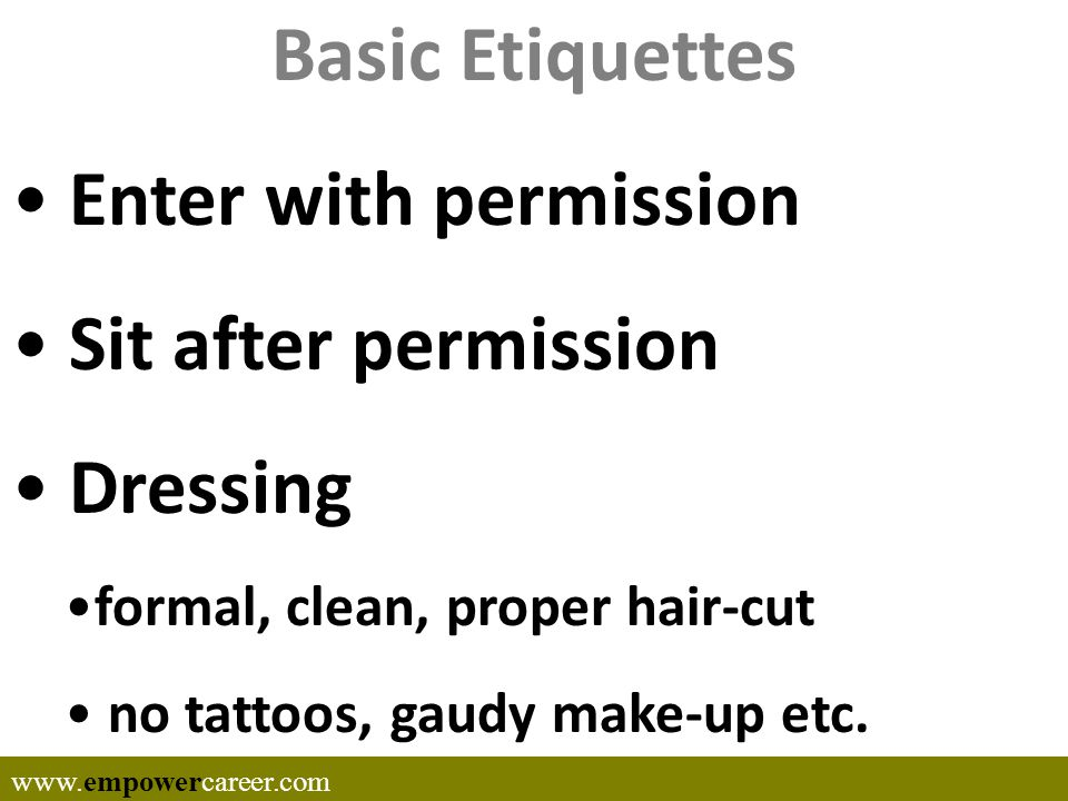 Basic Etiquettes Enter with permission Sit after permission Dressing formal, clean, proper hair-cut no tattoos, gaudy make-up etc.