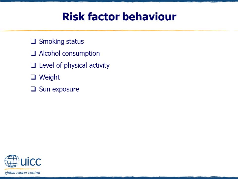 Risk factor behaviour  Smoking status  Alcohol consumption  Level of physical activity  Weight  Sun exposure