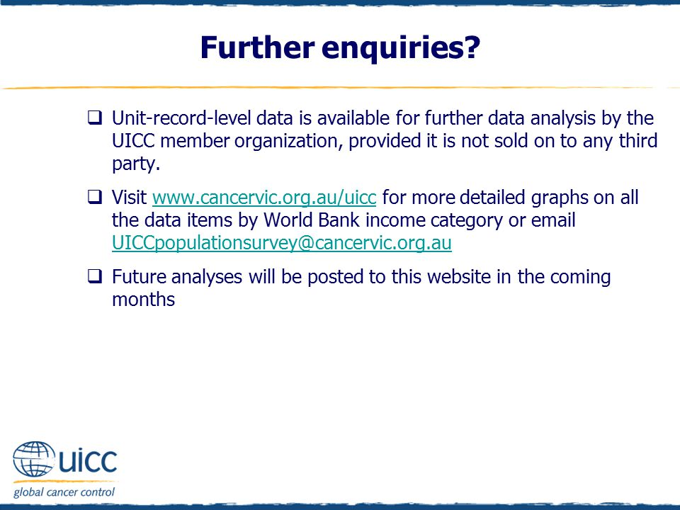 Further enquiries?  Unit-record-level data is available for further data analysis by the UICC member organization, provided it is not sold on to any