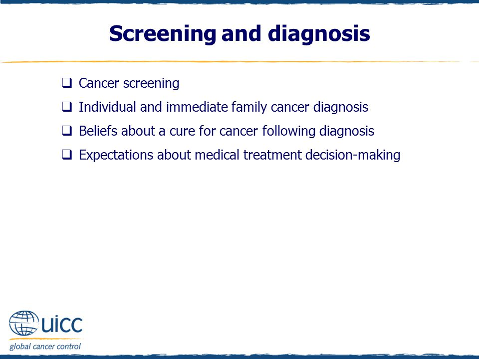Screening and diagnosis  Cancer screening  Individual and immediate family cancer diagnosis  Beliefs about a cure for cancer following diagnosis  Expectations about medical treatment decision-making