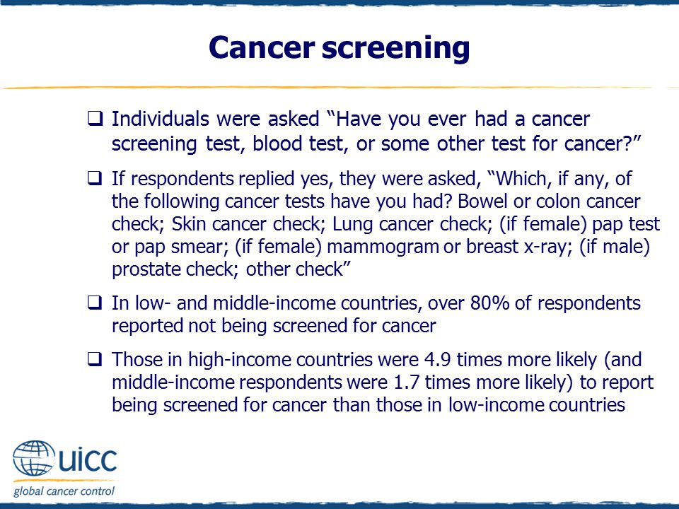 Cancer screening  Individuals were asked Have you ever had a cancer screening test, blood test, or some other test for cancer?  If respondents replied yes, they were asked, Which, if any, of the following cancer tests have you had.
