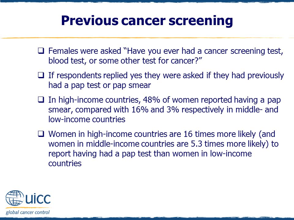  Females were asked Have you ever had a cancer screening test, blood test, or some other test for cancer?  If respondents replied yes they were asked if they had previously had a pap test or pap smear  In high-income countries, 48% of women reported having a pap smear, compared with 16% and 3% respectively in middle- and low-income countries  Women in high-income countries are 16 times more likely (and women in middle-income countries are 5.3 times more likely) to report having had a pap test than women in low-income countries Previous cancer screening