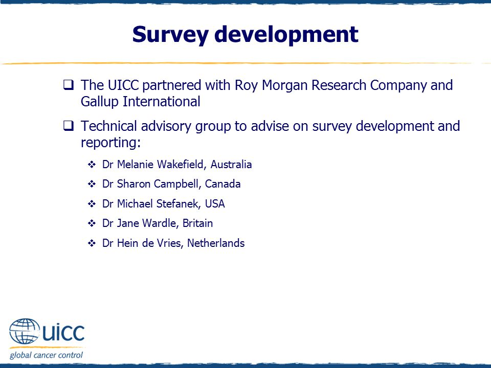 Survey development  The UICC partnered with Roy Morgan Research Company and Gallup International  Technical advisory group to advise on survey development and reporting:  Dr Melanie Wakefield, Australia  Dr Sharon Campbell, Canada  Dr Michael Stefanek, USA  Dr Jane Wardle, Britain  Dr Hein de Vries, Netherlands