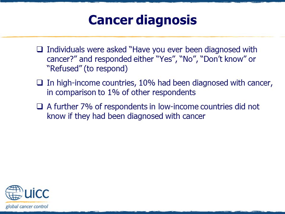Cancer diagnosis  Individuals were asked Have you ever been diagnosed with cancer? and responded either Yes , No , Don't know or Refused (to respond)  In high-income countries, 10% had been diagnosed with cancer, in comparison to 1% of other respondents  A further 7% of respondents in low-income countries did not know if they had been diagnosed with cancer