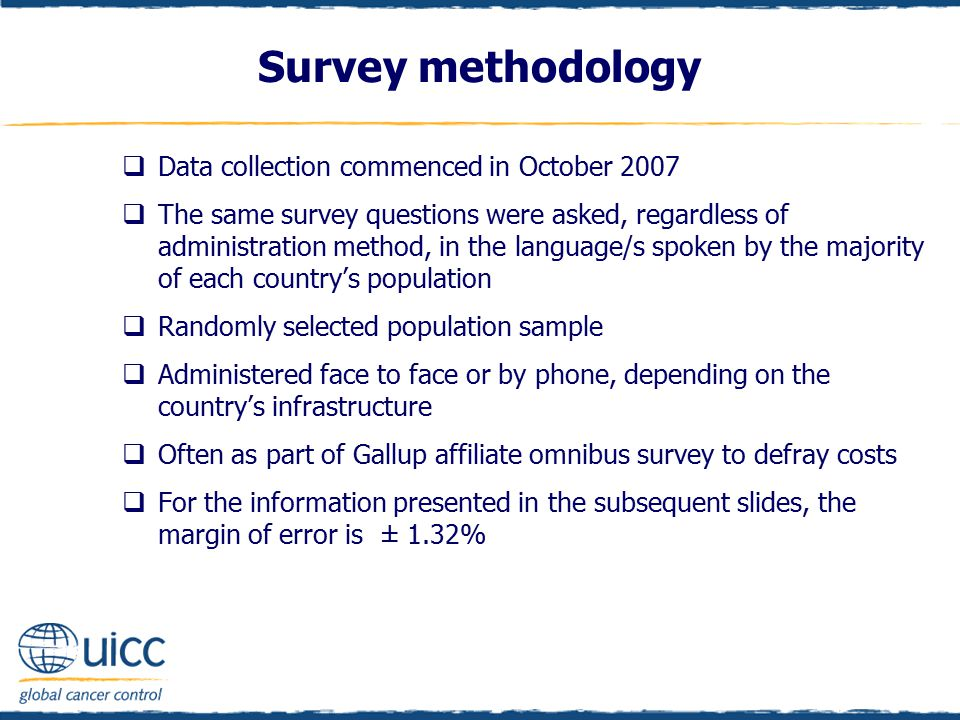 Survey methodology  Data collection commenced in October 2007  The same survey questions were asked, regardless of administration method, in the language/s spoken by the majority of each country's population  Randomly selected population sample  Administered face to face or by phone, depending on the country's infrastructure  Often as part of Gallup affiliate omnibus survey to defray costs  For the information presented in the subsequent slides, the margin of error is ± 1.32%