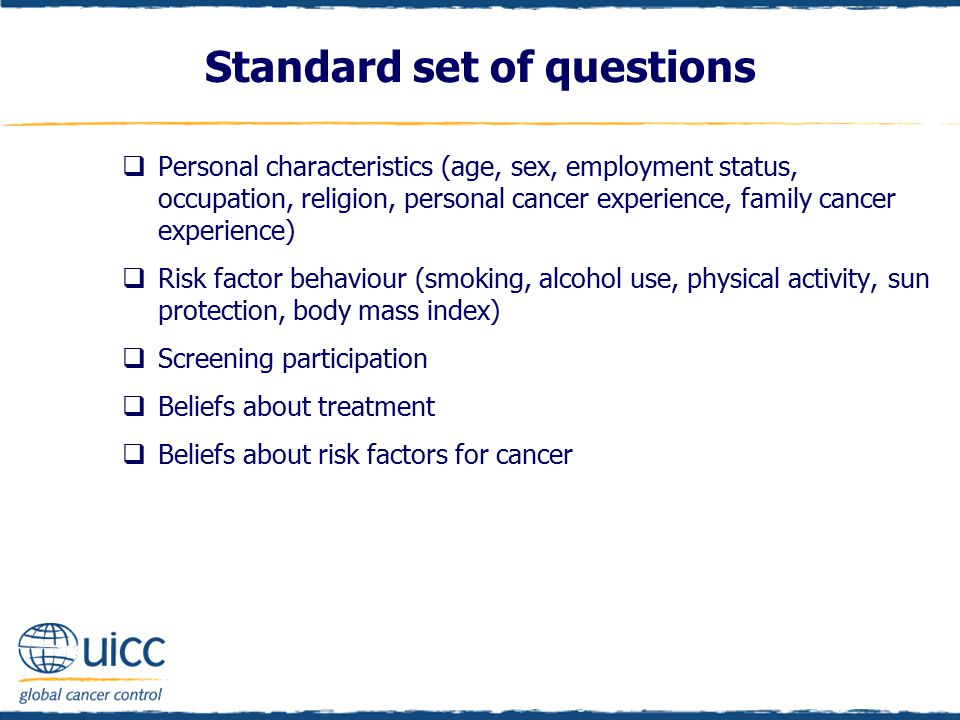 Standard set of questions  Personal characteristics (age, sex, employment status, occupation, religion, personal cancer experience, family cancer experience)  Risk factor behaviour (smoking, alcohol use, physical activity, sun protection, body mass index)  Screening participation  Beliefs about treatment  Beliefs about risk factors for cancer