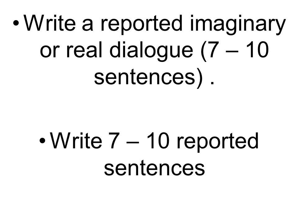 Write a reported imaginary or real dialogue (7 – 10 sentences). Write 7 – 10 reported sentences