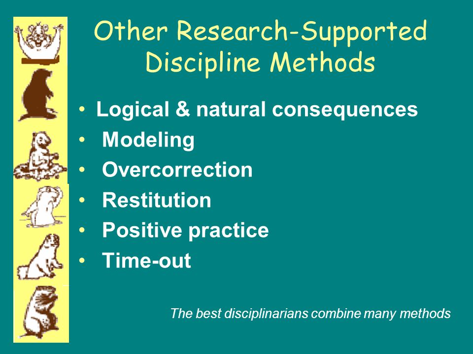 Other Research-Supported Discipline Methods Logical & natural consequences Modeling Overcorrection Restitution Positive practice Time-out The best dis