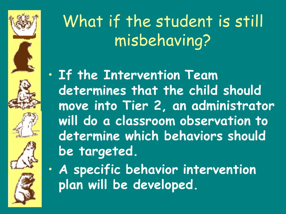 What if the student is still misbehaving? If the Intervention Team determines that the child should move into Tier 2, an administrator will do a class