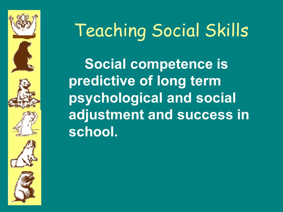 Teaching Social Skills Social competence is predictive of long term psychological and social adjustment and success in school.