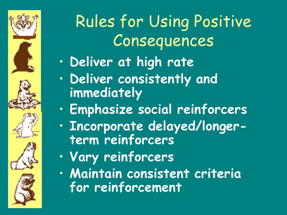Rules for Using Positive Consequences Deliver at high rate Deliver consistently and immediately Emphasize social reinforcers Incorporate delayed/longe