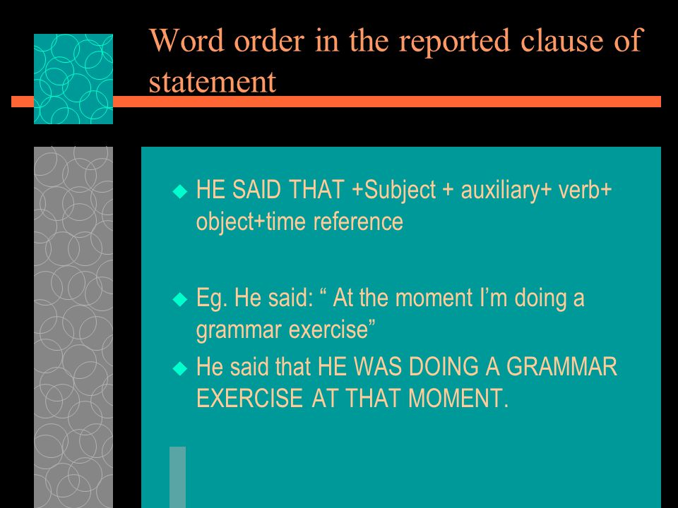 Word order in the reported clause of statement  HE SAID THAT +Subject + auxiliary+ verb+ object+time reference  Eg.