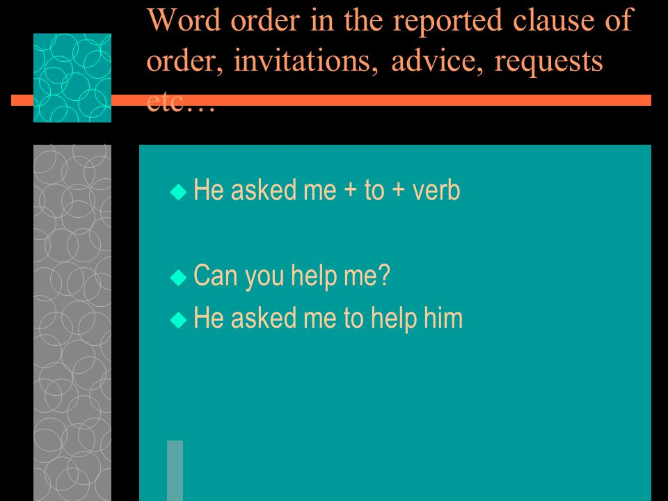Word order in the reported clause of order, invitations, advice, requests etc…  He asked me + to + verb  Can you help me.