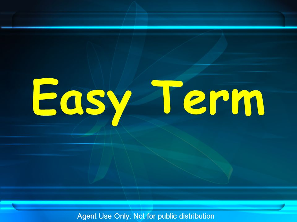 Easy Term – Policy Specs  Simplified issue / Non-Med Term Life Insurance  10, 20 & 30 year guaranteed level premium periods  Available as a Return of Premium plan for the 20 & 30 year guaranteed level premium periods (Not Available in All States)  Return of Premium plan returns all of the base policy premiums paid during the guaranteed level period  Issued Standard through Table 4 (Accept/Reject )  Annually renewable to age 95 after the selected level premium period  May be Converted (up to age 75) to any Whole Life Plan Issued by the Company, without Evidence of Insurability required Agent Use Only: Not for public distribution