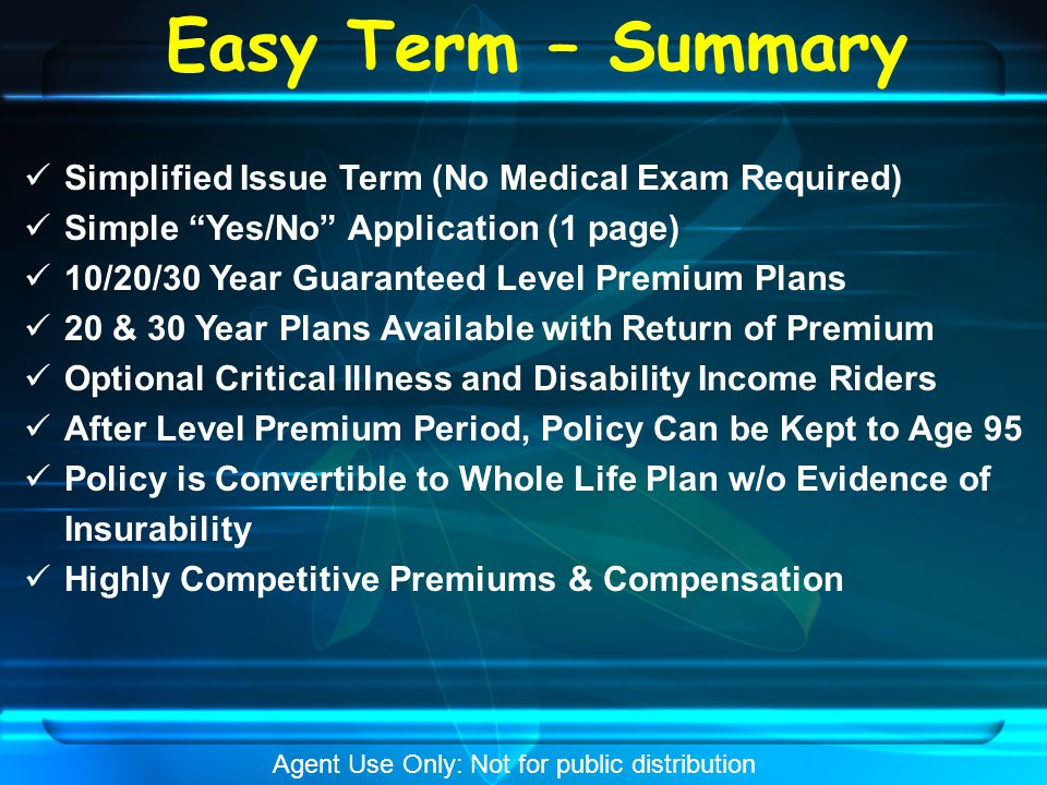 Easy Term – Summary Simplified Issue Term (No Medical Exam Required) Simple Yes/No Application (1 page) 10/20/30 Year Guaranteed Level Premium Plans 20 & 30 Year Plans Available with Return of Premium Optional Critical Illness and Disability Income Riders After Level Premium Period, Policy Can be Kept to Age 95 Policy is Convertible to Whole Life Plan w/o Evidence of Insurability Highly Competitive Premiums & Compensation Agent Use Only: Not for public distribution